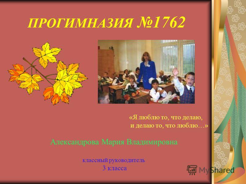 ПРОГИМНАЗИЯ 1762 «Я люблю то, что делаю, и делаю то, что люблю…» Александрова Мария Владимировна классный руководитель 3 класса