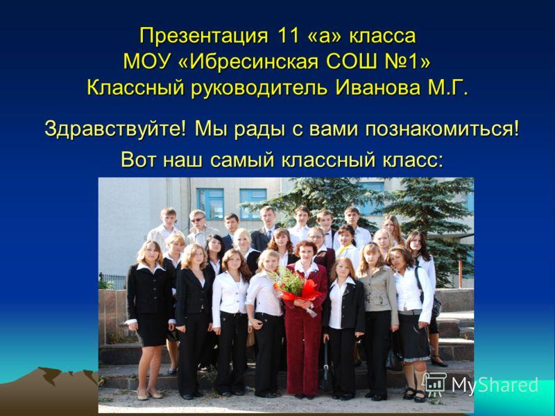 Презентация 11 «а» класса МОУ «Ибресинская СОШ 1» Классный руководитель Иванова М.Г. Здравствуйте! Мы рады с вами познакомиться! Вот наш самый классный класс: