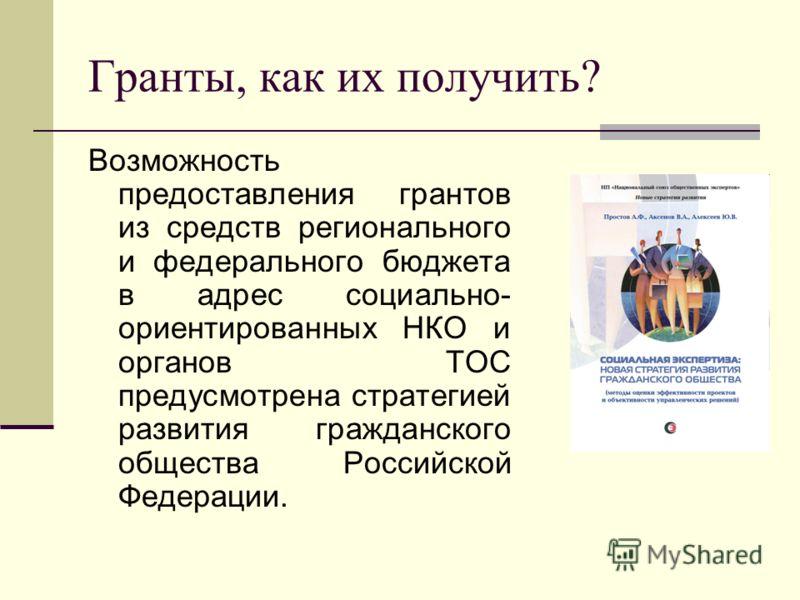 Гранты, как их получить? Возможность предоставления грантов из средств регионального и федерального бюджета в адрес социально- ориентированных НКО и органов ТОС предусмотрена стратегией развития гражданского общества Российской Федерации.