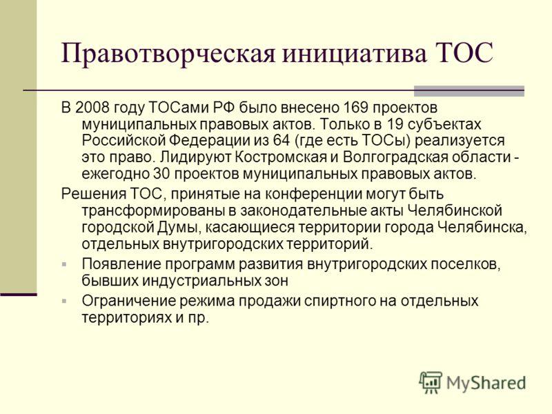 Правотворческая инициатива ТОС В 2008 году ТОСами РФ было внесено 169 проектов муниципальных правовых актов. Только в 19 субъектах Российской Федерации из 64 (где есть ТОСы) реализуется это право. Лидируют Костромская и Волгоградская области - ежегод