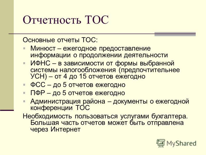 Отчетность ТОС Основные отчеты ТОС: Минюст – ежегодное предоставление информации о продолжении деятельности ИФНС – в зависимости от формы выбранной системы налогообложения (предпочтительнее УСН) – от 4 до 15 отчетов ежегодно ФСС – до 5 отчетов ежегод