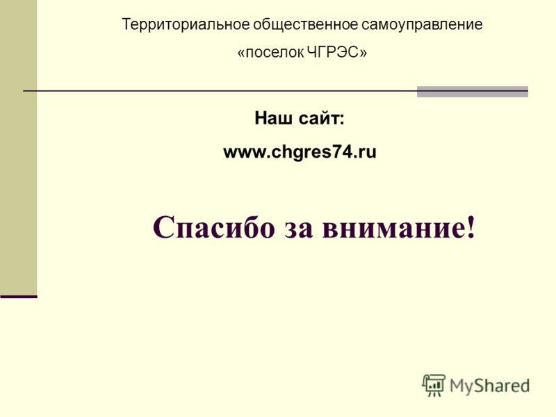 Спасибо за внимание! Территориальное общественное самоуправление «поселок ЧГРЭС» Наш сайт: www.chgres74.ru