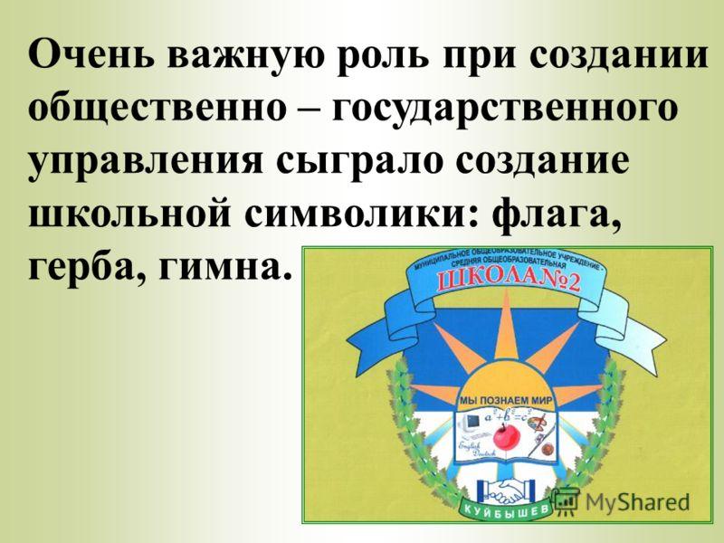 Очень важную роль при создании общественно – государственного управления сыграло создание школьной символики: флага, герба, гимна.