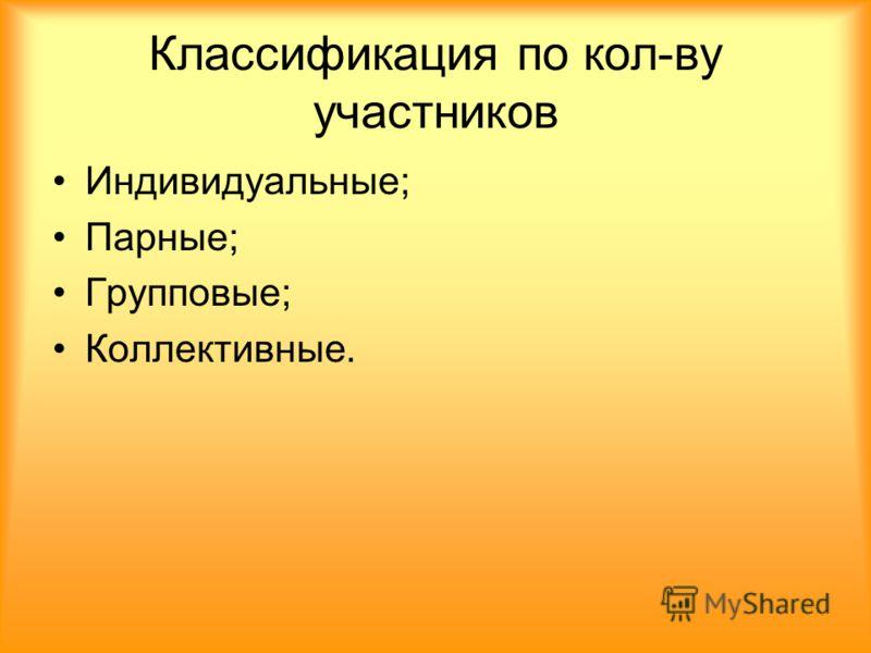 Классификация по кол-ву участников Индивидуальные; Парные; Групповые; Коллективные.