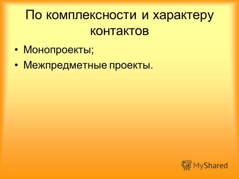 По комплексности и характеру контактов Монопроекты; Межпредметные проекты.