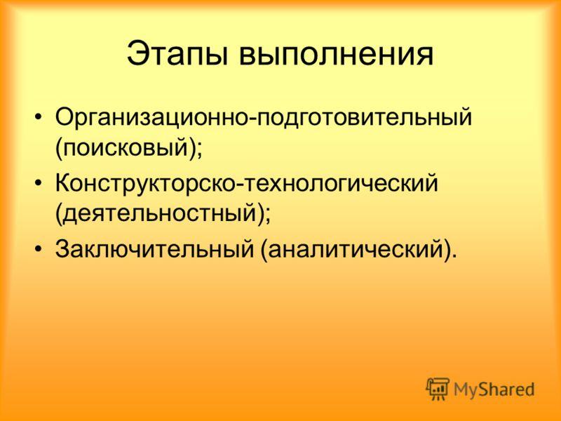 Этапы выполнения Организационно-подготовительный (поисковый); Конструкторско-технологический (деятельностный); Заключительный (аналитический).