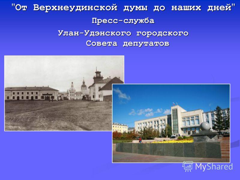 От Верхнеудинской думы до наших дней Пресс-служба Улан-Удэнского городского Совета депутатов