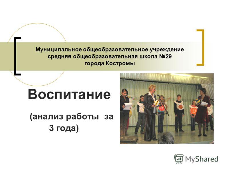 Муниципальное общеобразовательное учреждение средняя общеобразовательная школа 29 города Костромы Воспитание (анализ работы за 3 года)