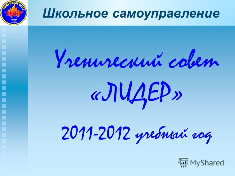 Школьное самоуправление Ученический совет «ЛИДЕР» 2011-2012 учебный год