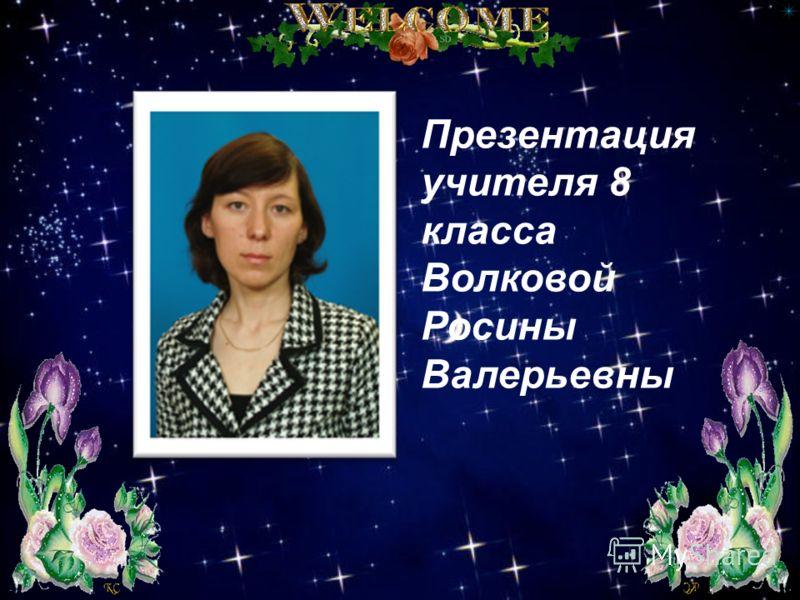 Презентация учителя 8 класса Волковой Росины Валерьевны