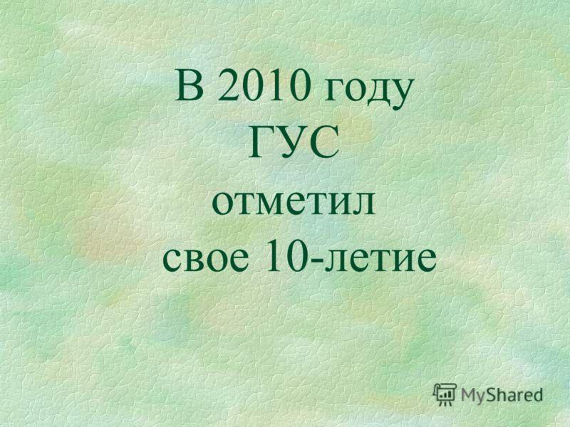 В 2010 году ГУС отметил свое 10-летие