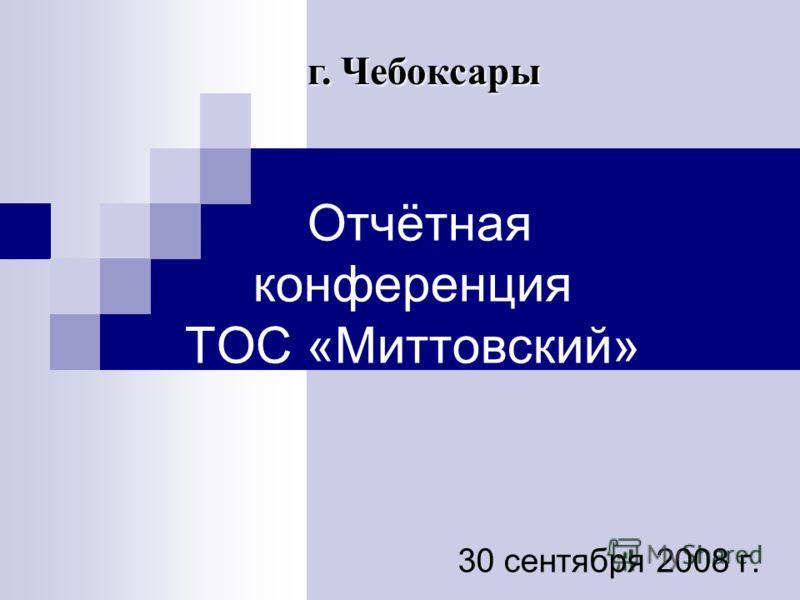 Отчётная конференция ТОС «Миттовский» 30 сентября 2008 г. г. Чебоксары