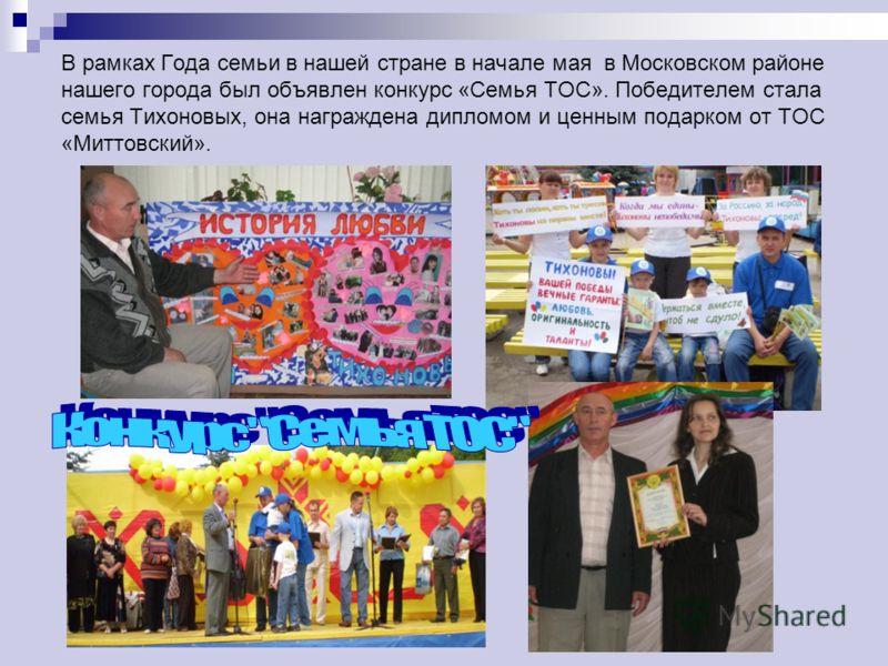 В рамках Года семьи в нашей стране в начале мая в Московском районе нашего города был объявлен конкурс «Семья ТОС». Победителем стала семья Тихоновых, она награждена дипломом и ценным подарком от ТОС «Миттовский».