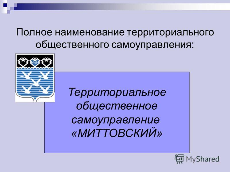 Полное наименование территориального общественного самоуправления: Территориальное общественное самоуправление «МИТТОВСКИЙ»