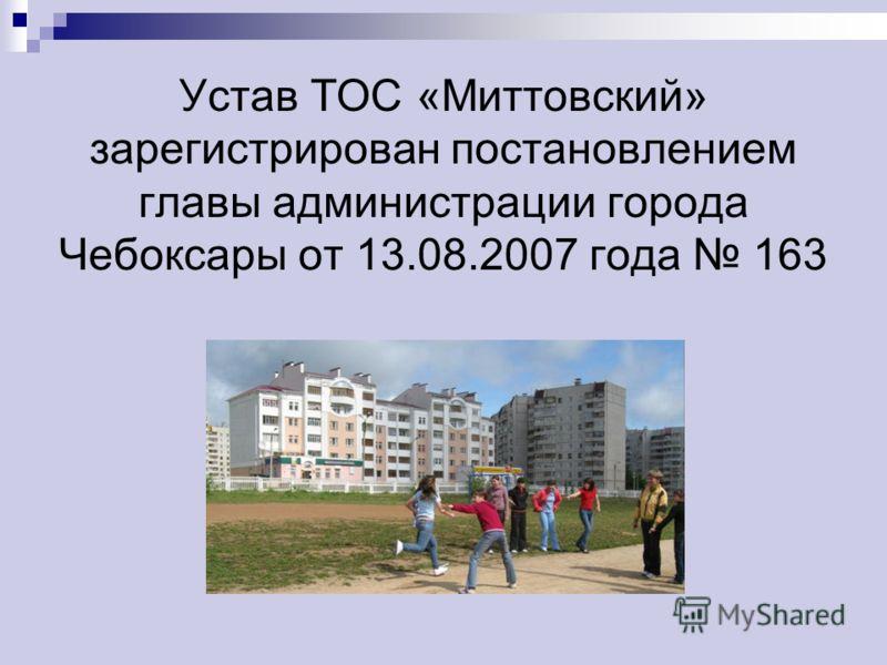 Устав ТОС «Миттовский» зарегистрирован постановлением главы администрации города Чебоксары от 13.08.2007 года 163