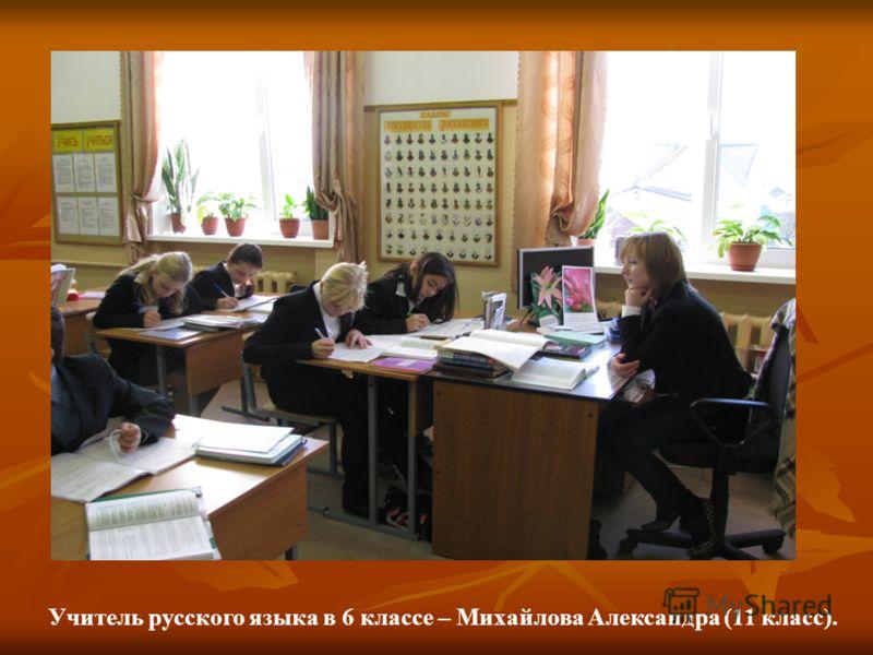 Учитель русского языка в 6 классе – Михайлова Александра (11 класс).