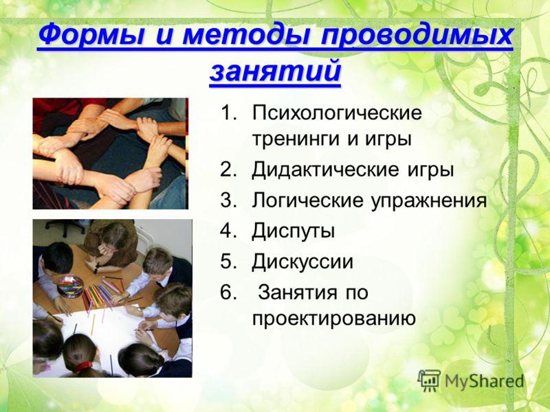 Формы и методы проводимых занятий 1.Психологические тренинги и игры 2.Дидактические игры 3.Логические упражнения 4.Диспуты 5.Дискуссии 6. Занятия по проектированию
