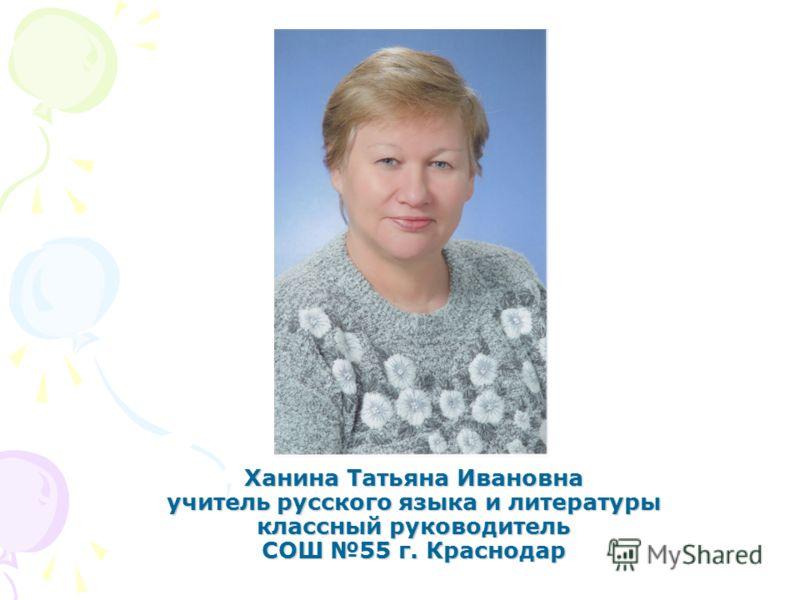 Ханина Татьяна Ивановна учитель русского языка и литературы классный руководитель СОШ 55 г. Краснодар