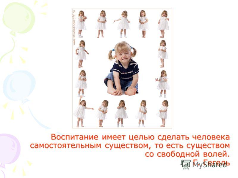 Воспитание имеет целью сделать человека самостоятельным существом, то есть существом со свободной волей. Г. Гегель