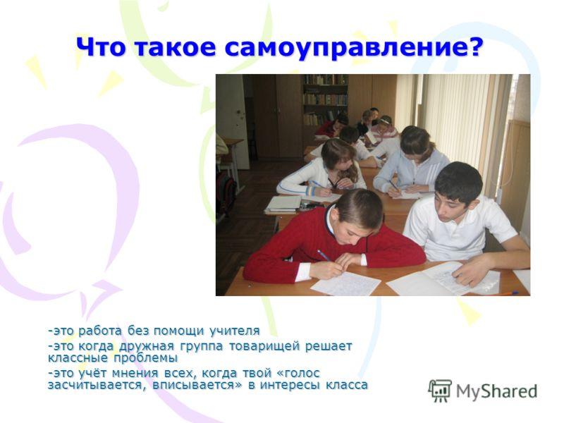 Что такое самоуправление? -это работа без помощи учителя -это когда дружная группа товарищей решает классные проблемы -это учёт мнения всех, когда твой «голос засчитывается, вписывается» в интересы класса