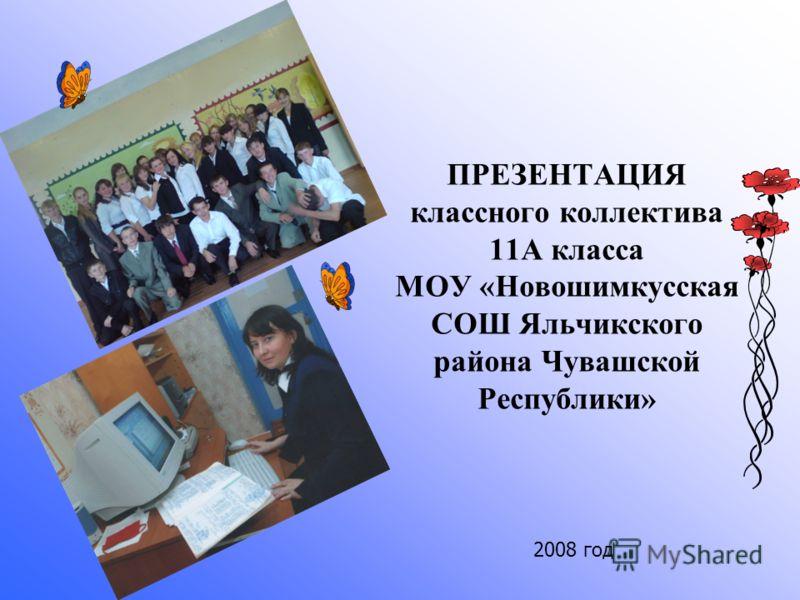 ПРЕЗЕНТАЦИЯ классного коллектива 11А класса МОУ «Новошимкусская СОШ Яльчикского района Чувашской Республики» 2008 год