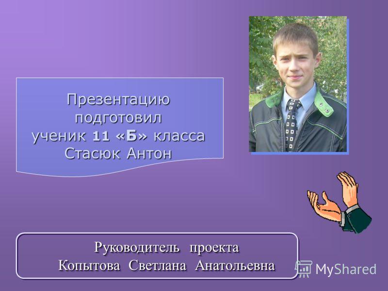 Презентацию подготовил ученик 11 « Б » класса Стасюк Антон Руководитель проекта Копытова Светлана Анатольевна