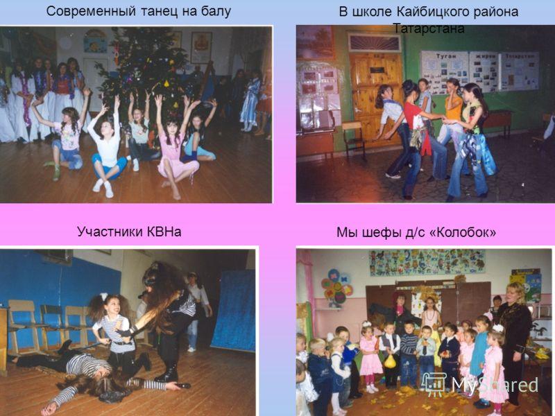 Современный танец на балу В школе Кайбицкого района Татарстана Участники КВНа Мы шефы д/с «Колобок»
