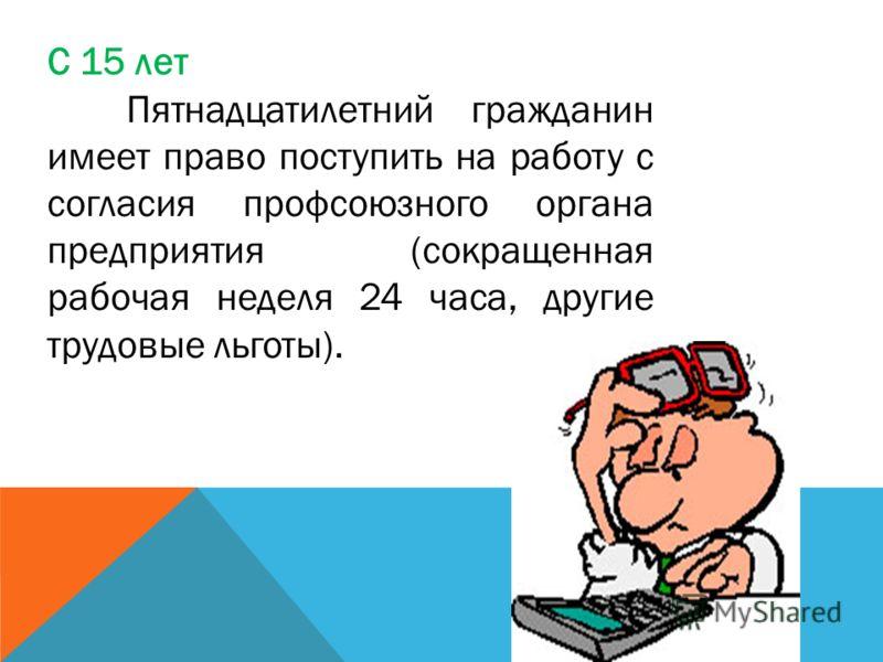 С 15 лет Пятнадцатилетний гражданин имеет право поступить на работу с согласия профсоюзного органа предприятия (сокращенная рабочая неделя 24 часа, другие трудовые льготы).