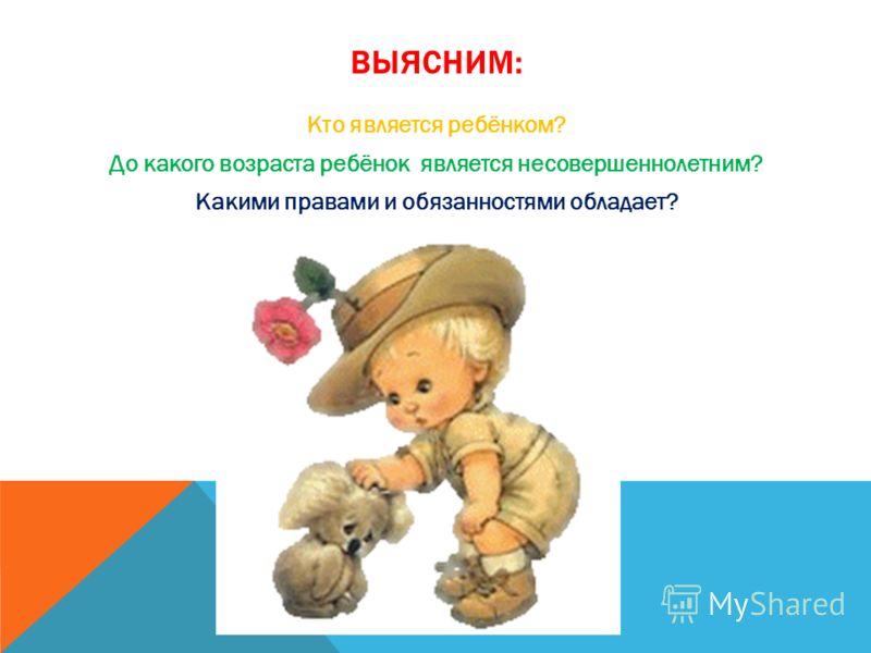 ВЫЯСНИМ: Кто является ребёнком? До какого возраста ребёнок является несовершеннолетним? Какими правами и обязанностями обладает?