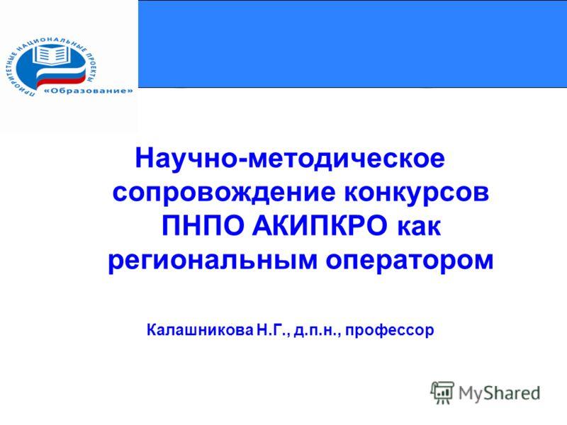 Научно-методическое сопровождение конкурсов ПНПО АКИПКРО как региональным оператором Калашникова Н.Г., д.п.н., профессор