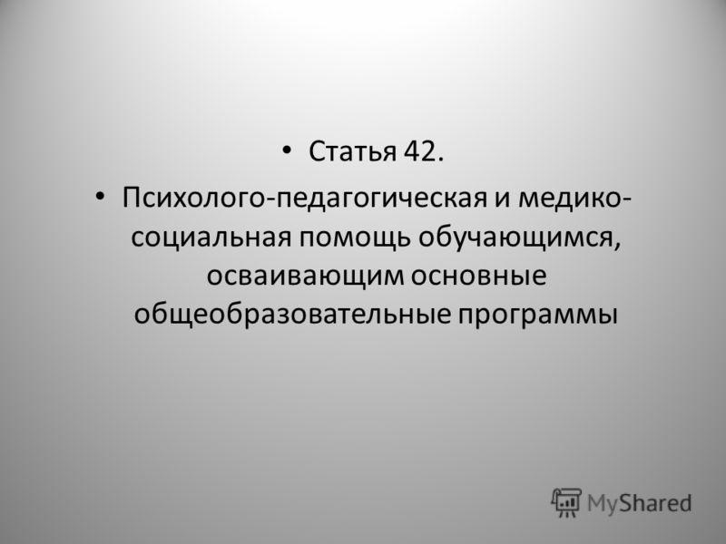 Статья 42. Психолого-педагогическая и медико- социальная помощь обучающимся, осваивающим основные общеобразовательные программы