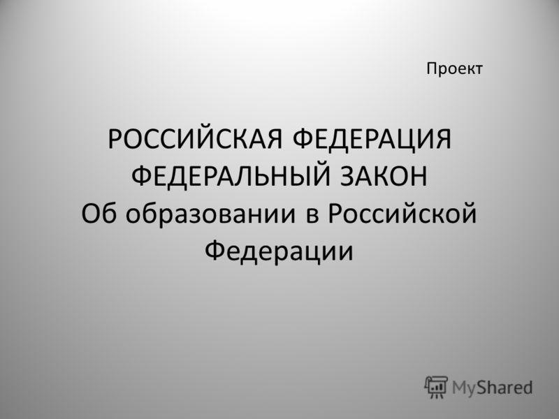 Проект РОССИЙСКАЯ ФЕДЕРАЦИЯ ФЕДЕРАЛЬНЫЙ ЗАКОН Об образовании в Российской Федерации