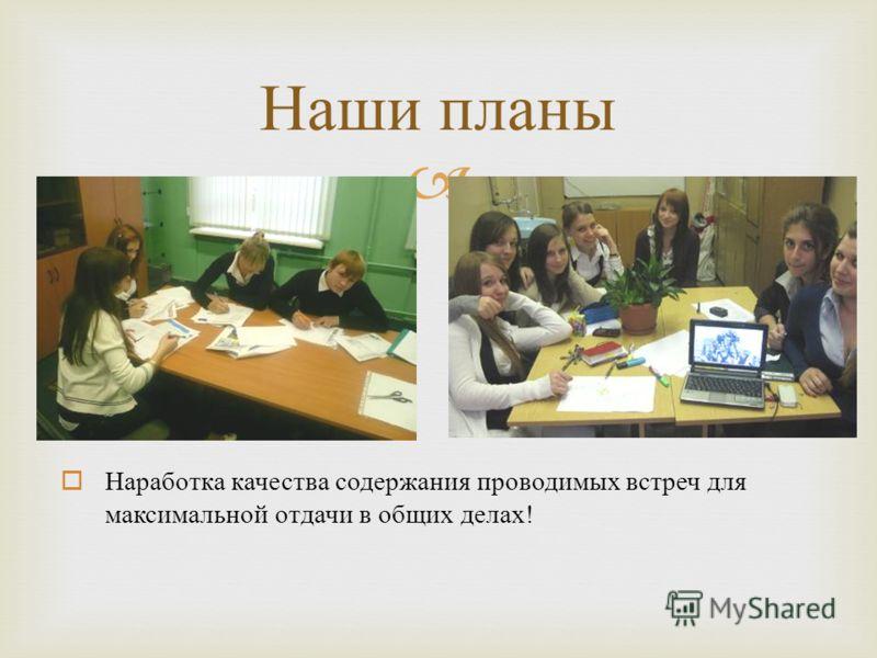 Наши планы Наработка качества содержания проводимых встреч для максимальной отдачи в общих делах!