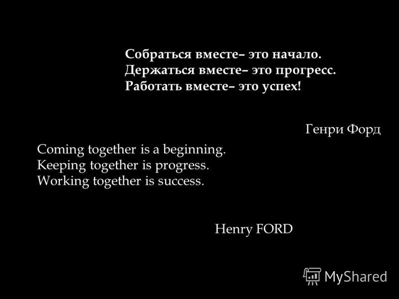 Собраться вместе– это начало. Держаться вместе– это прогресс. Работать вместе– это успех! Генри Форд Coming together is a beginning. Keeping together is progress. Working together is success. Henry FORD