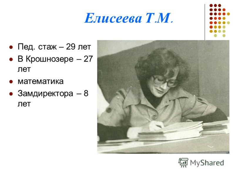 Елисеева Т. М. Пед. стаж – 29 лет В Крошнозере – 27 лет математика Замдиректора – 8 лет
