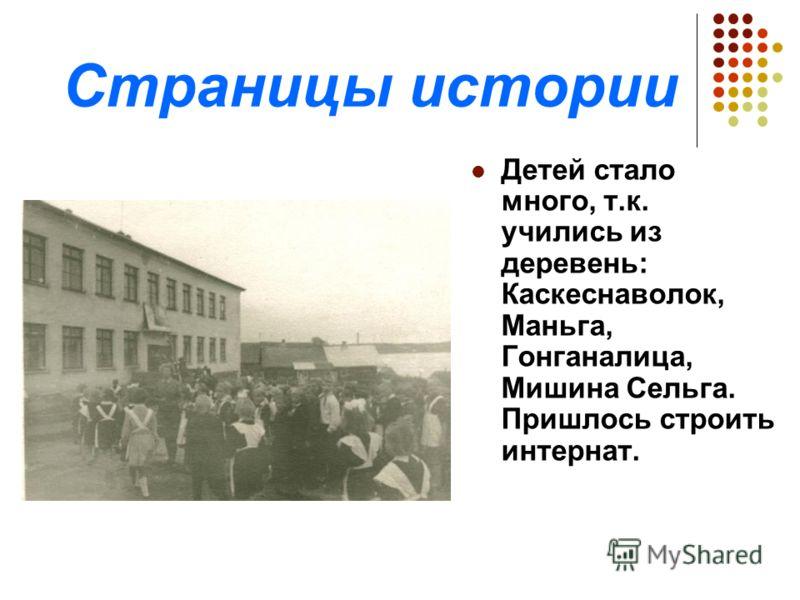Страницы истории Детей стало много, т.к. учились из деревень: Каскеснаволок, Маньга, Гонганалица, Мишина Сельга. Пришлось строить интернат.