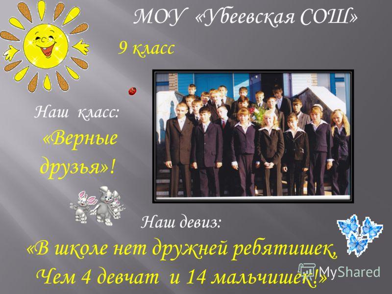 Наш девиз: «В школе нет дружней ребятишек, Чем 4 девчат и 14 мальчишек!» Наш класс: «Верные друзья»! МОУ «Убеевская СОШ» 9 класс