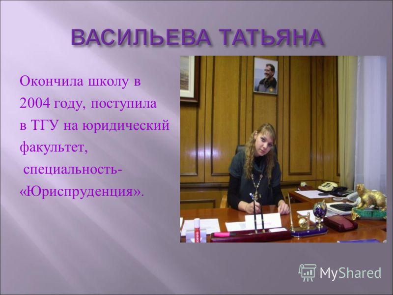 ВАСИЛЬЕВА ТАТЬЯНА Окончила школу в 2004 году, поступила в ТГУ на юридический факультет, специальность- «Юриспруденция».