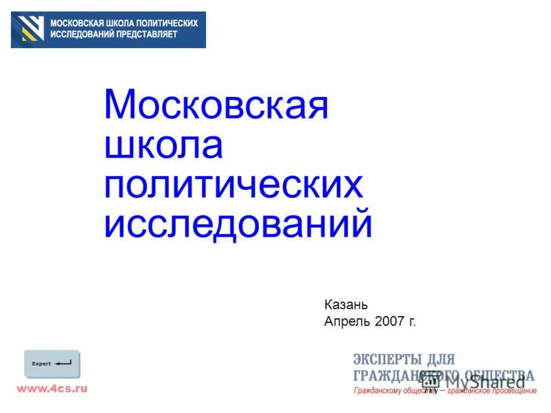 www.4cs.ru Московская школа политических исследований Казань Апрель 2007 г.