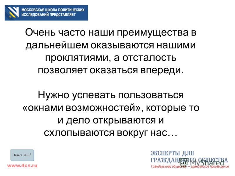 www.4cs.ru Очень часто наши преимущества в дальнейшем оказываются нашими проклятиями, а отсталость позволяет оказаться впереди. Нужно успевать пользоваться «окнами возможностей», которые то и дело открываются и схлопываются вокруг нас…