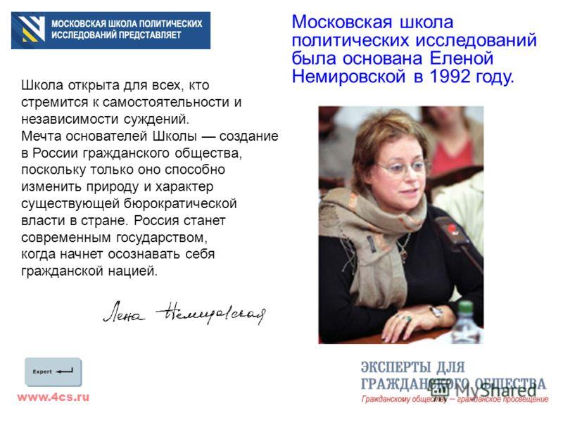 www.4cs.ru Московская школа политических исследований была основана Еленой Немировской в 1992 году. Школа открыта для всех, кто стремится к самостоятельности и независимости суждений. Мечта основателей Школы создание в России гражданского общества, п