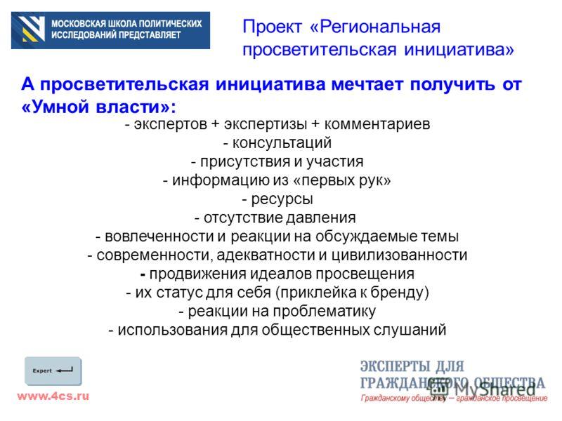 www.4cs.ru Проект «Региональная просветительская инициатива» А просветительская инициатива мечтает получить от «Умной власти»: - экспертов + экспертизы + комментариев - консультаций - присутствия и участия - информацию из «первых рук» - ресурсы - отс