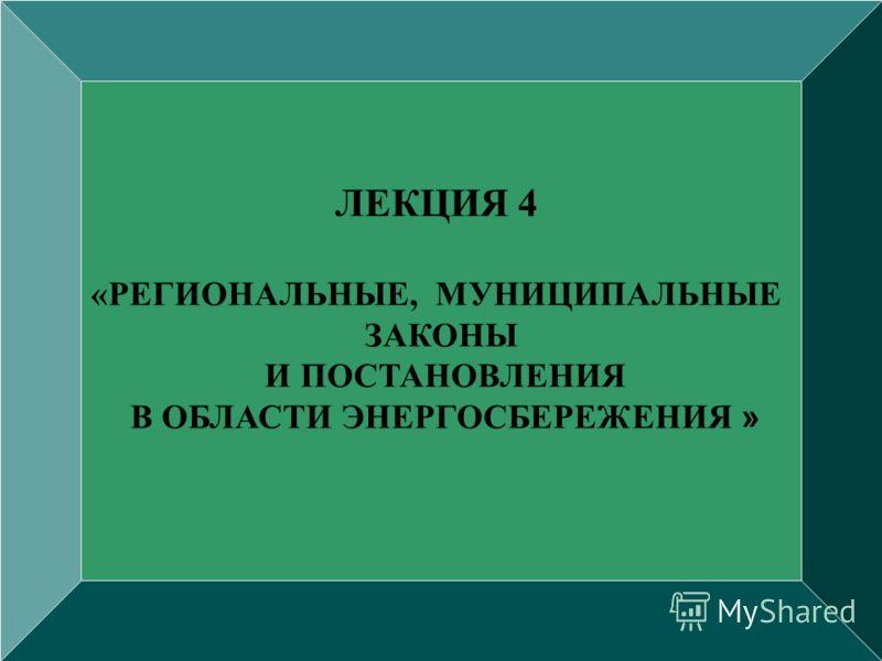 ЛЕКЦИЯ 4 «РЕГИОНАЛЬНЫЕ, МУНИЦИПАЛЬНЫЕ ЗАКОНЫ И ПОСТАНОВЛЕНИЯ В ОБЛАСТИ ЭНЕРГОСБЕРЕЖЕНИЯ »