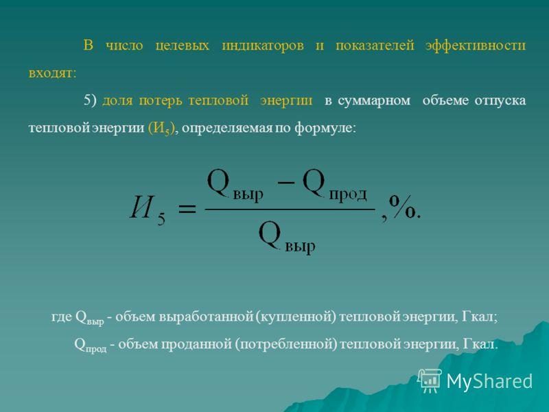 В число целевых индикаторов и показателей эффективности входят: 5) доля потерь тепловой энергии в суммарном объеме отпуска тепловой энергии (И 5 ), определяемая по формуле: где Q выр - объем выработанной (купленной) тепловой энергии, Гкал; Q прод - о