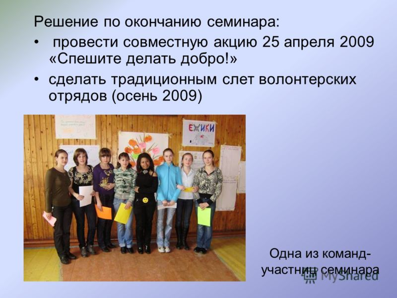 Решение по окончанию семинара: провести совместную акцию 25 апреля 2009 «Спешите делать добро!» сделать традиционным слет волонтерских отрядов (осень 2009) Одна из команд- участниц семинара