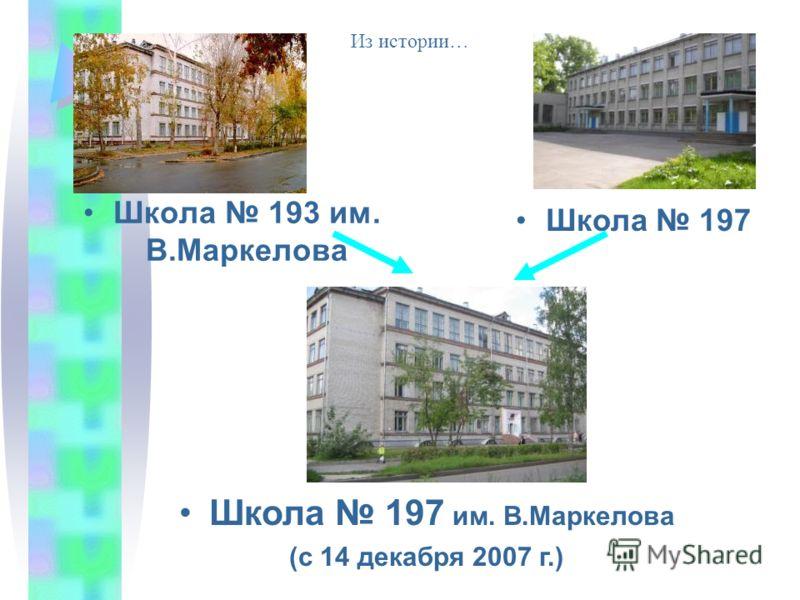 Школа 193 им. В.Маркелова Школа 197 Школа 197 им. В.Маркелова (с 14 декабря 2007 г.) Из истории…
