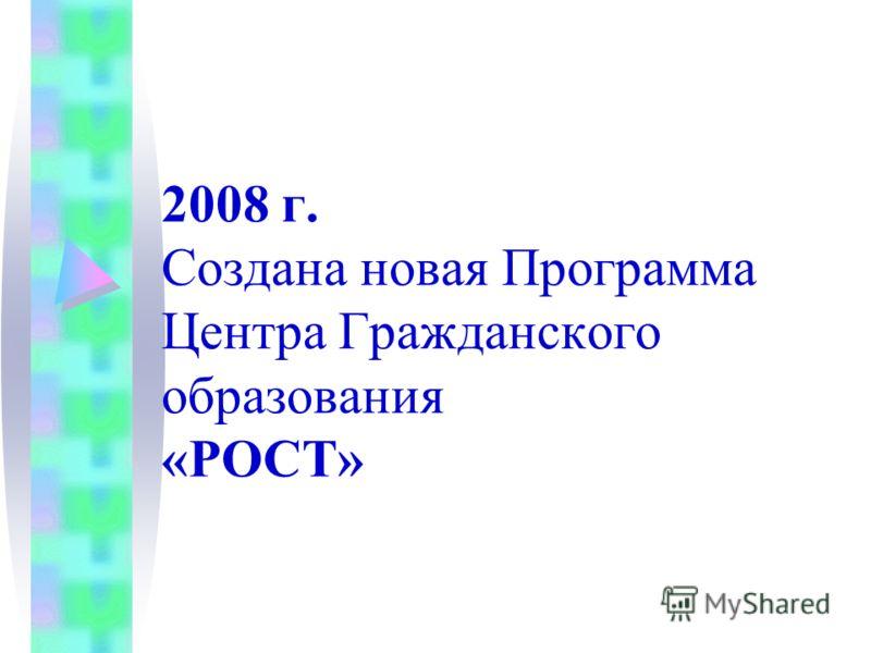 2008 г. Создана новая Программа Центра Гражданского образования «РОСТ»