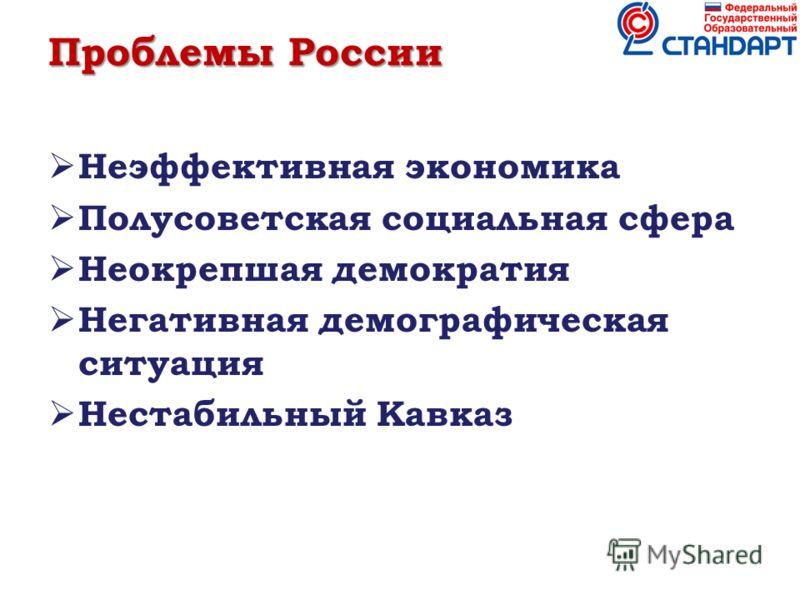 Проблемы России Неэффективная экономика Полусоветская социальная сфера Неокрепшая демократия Негативная демографическая ситуация Нестабильный Кавказ