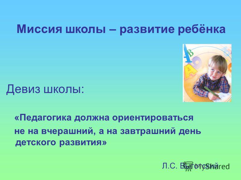 Девиз школы: «Педагогика должна ориентироваться не на вчерашний, а на завтрашний день детского развития» Л.С. Выготский Миссия школы – развитие ребёнка