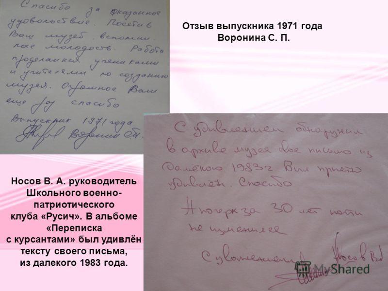 Носов В. А. руководитель Школьного военно- патриотического клуба «Русич». В альбоме «Переписка с курсантами» был удивлён тексту своего письма, из далекого 1983 года. Отзыв выпускника 1971 года Воронина С. П.